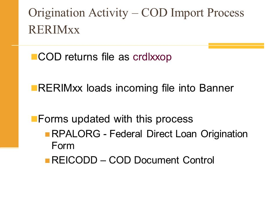 Origination Activity – COD Import Process RERIMxx COD returns file as crdlxxop RERIMxx loads incoming file into Banner Forms updated with this process RPALORG - Federal Direct Loan Origination Form REICODD – COD Document Control