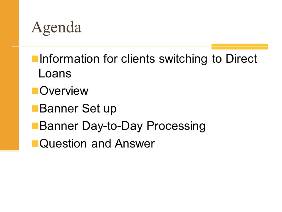 Agenda Information for clients switching to Direct Loans Overview Banner Set up Banner Day-to-Day Processing Question and Answer