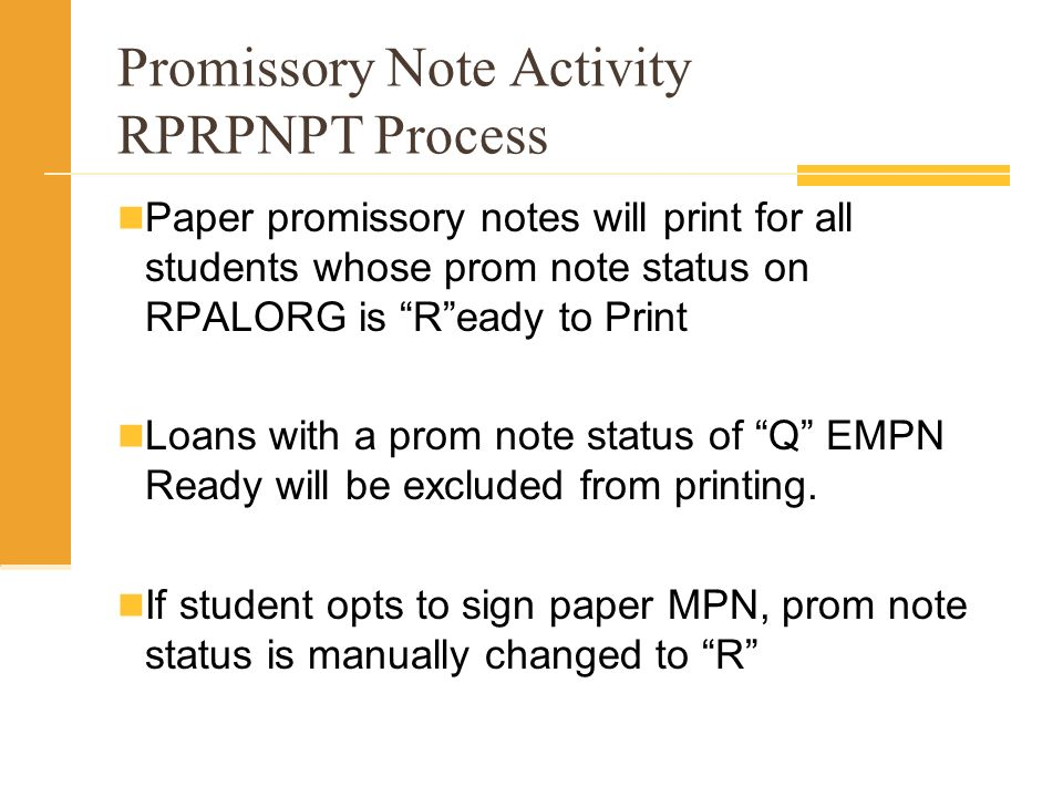 Promissory Note Activity RPRPNPT Process Paper promissory notes will print for all students whose prom note status on RPALORG is Ready to Print Loans with a prom note status of Q EMPN Ready will be excluded from printing.