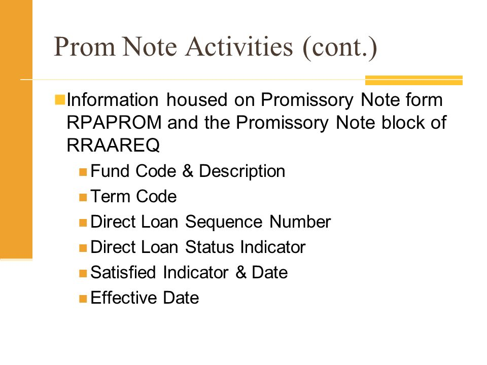 Prom Note Activities (cont.) Information housed on Promissory Note form RPAPROM and the Promissory Note block of RRAAREQ Fund Code & Description Term Code Direct Loan Sequence Number Direct Loan Status Indicator Satisfied Indicator & Date Effective Date