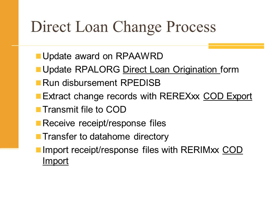 Direct Loan Change Process Update award on RPAAWRD Update RPALORG Direct Loan Origination form Run disbursement RPEDISB Extract change records with REREXxx COD Export Transmit file to COD Receive receipt/response files Transfer to datahome directory Import receipt/response files with RERIMxx COD Import