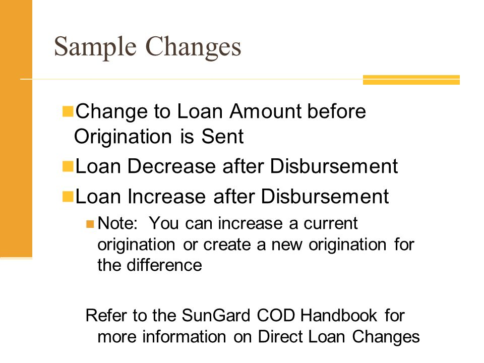 Sample Changes Change to Loan Amount before Origination is Sent Loan Decrease after Disbursement Loan Increase after Disbursement Note: You can increase a current origination or create a new origination for the difference Refer to the SunGard COD Handbook for more information on Direct Loan Changes