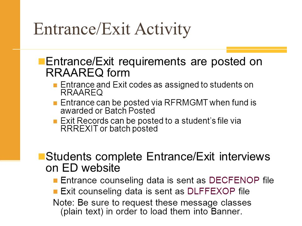 Entrance/Exit Activity Entrance/Exit requirements are posted on RRAAREQ form Entrance and Exit codes as assigned to students on RRAAREQ Entrance can be posted via RFRMGMT when fund is awarded or Batch Posted Exit Records can be posted to a students file via RRREXIT or batch posted Students complete Entrance/Exit interviews on ED website Entrance counseling data is sent as DECFENOP file Exit counseling data is sent as DLFFEXOP file Note: Be sure to request these message classes (plain text) in order to load them into Banner.