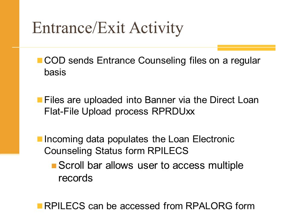 Entrance/Exit Activity COD sends Entrance Counseling files on a regular basis Files are uploaded into Banner via the Direct Loan Flat-File Upload process RPRDUxx Incoming data populates the Loan Electronic Counseling Status form RPILECS Scroll bar allows user to access multiple records RPILECS can be accessed from RPALORG form