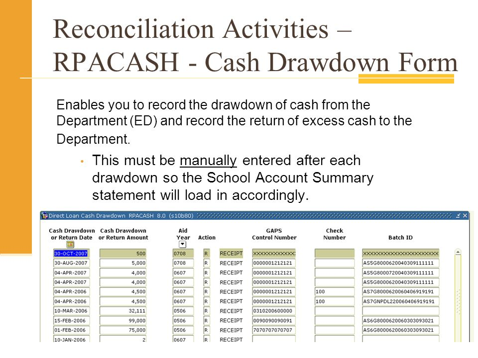 Reconciliation Activities – RPACASH - Cash Drawdown Form Enables you to record the drawdown of cash from the Department (ED) and record the return of excess cash to the Department.