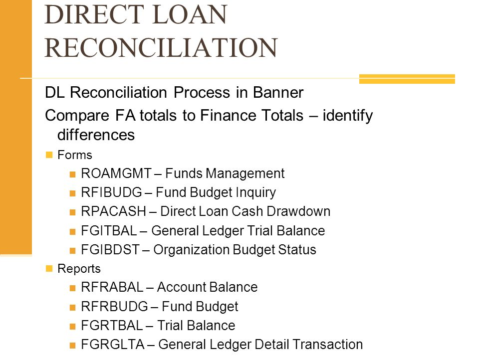 DIRECT LOAN RECONCILIATION DL Reconciliation Process in Banner Compare FA totals to Finance Totals – identify differences Forms ROAMGMT – Funds Management RFIBUDG – Fund Budget Inquiry RPACASH – Direct Loan Cash Drawdown FGITBAL – General Ledger Trial Balance FGIBDST – Organization Budget Status Reports RFRABAL – Account Balance RFRBUDG – Fund Budget FGRTBAL – Trial Balance FGRGLTA – General Ledger Detail Transaction