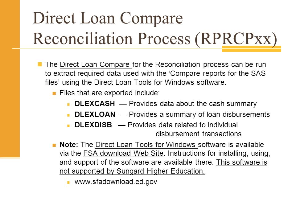 Direct Loan Compare Reconciliation Process (RPRCPxx) The Direct Loan Compare for the Reconciliation process can be run to extract required data used with the Compare reports for the SAS files using the Direct Loan Tools for Windows software.