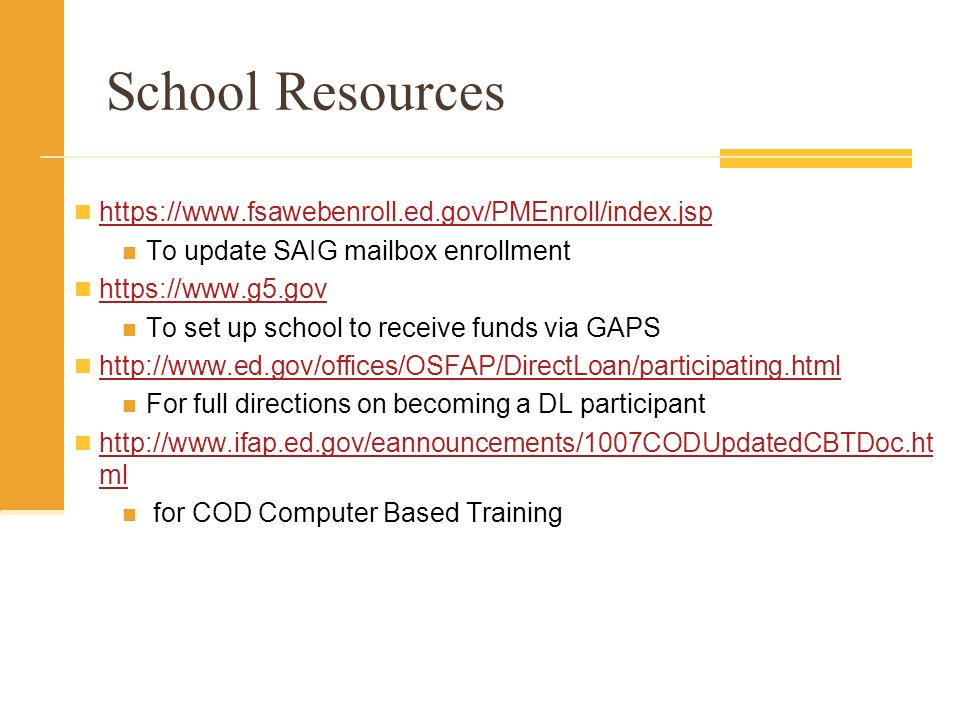 School Resources https://www.fsawebenroll.ed.gov/PMEnroll/index.jsp To update SAIG mailbox enrollment https://www.g5.gov To set up school to receive funds via GAPS http://www.ed.gov/offices/OSFAP/DirectLoan/participating.html For full directions on becoming a DL participant http://www.ifap.ed.gov/eannouncements/1007CODUpdatedCBTDoc.ht ml http://www.ifap.ed.gov/eannouncements/1007CODUpdatedCBTDoc.ht ml for COD Computer Based Training