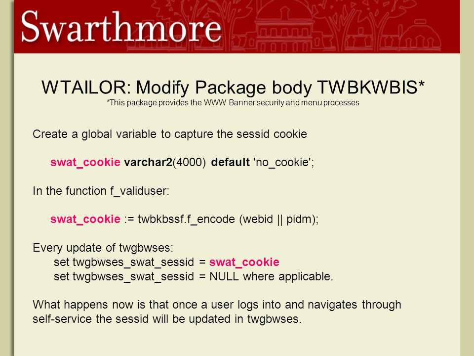 WTAILOR: Modify Package body TWBKWBIS* *This package provides the WWW Banner security and menu processes Create a global variable to capture the sessid cookie swat_cookie varchar2(4000) default no_cookie ; In the function f_validuser: swat_cookie := twbkbssf.f_encode (webid || pidm); Every update of twgbwses: set twgbwses_swat_sessid = swat_cookie set twgbwses_swat_sessid = NULL where applicable.