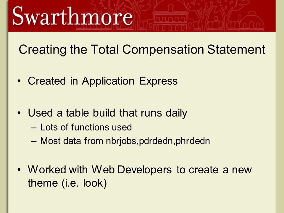 Creating the Total Compensation Statement Created in Application Express Used a table build that runs daily –Lots of functions used –Most data from nbrjobs,pdrdedn,phrdedn Worked with Web Developers to create a new theme (i.e.