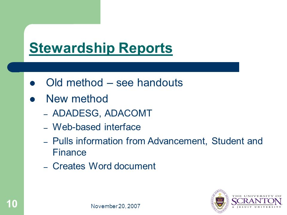 November 20, 2007 10 Stewardship Reports Old method – see handouts New method – ADADESG, ADACOMT – Web-based interface – Pulls information from Advancement, Student and Finance – Creates Word document