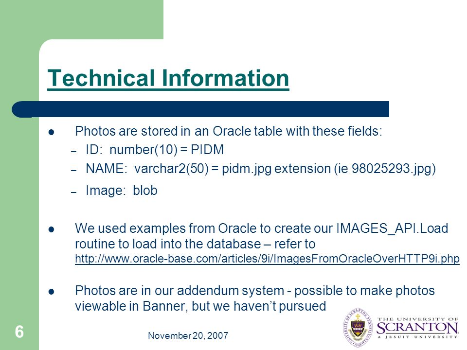 November 20, 2007 6 Technical Information Photos are stored in an Oracle table with these fields: – ID: number(10) = PIDM – NAME: varchar2(50) = pidm.jpg extension (ie 98025293.jpg) – Image: blob We used examples from Oracle to create our IMAGES_API.Load routine to load into the database – refer to http://www.oracle-base.com/articles/9i/ImagesFromOracleOverHTTP9i.php http://www.oracle-base.com/articles/9i/ImagesFromOracleOverHTTP9i.php Photos are in our addendum system - possible to make photos viewable in Banner, but we havent pursued