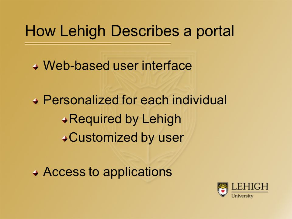 How Lehigh Describes a portal Web-based user interface Personalized for each individual Required by Lehigh Customized by user Access to applications