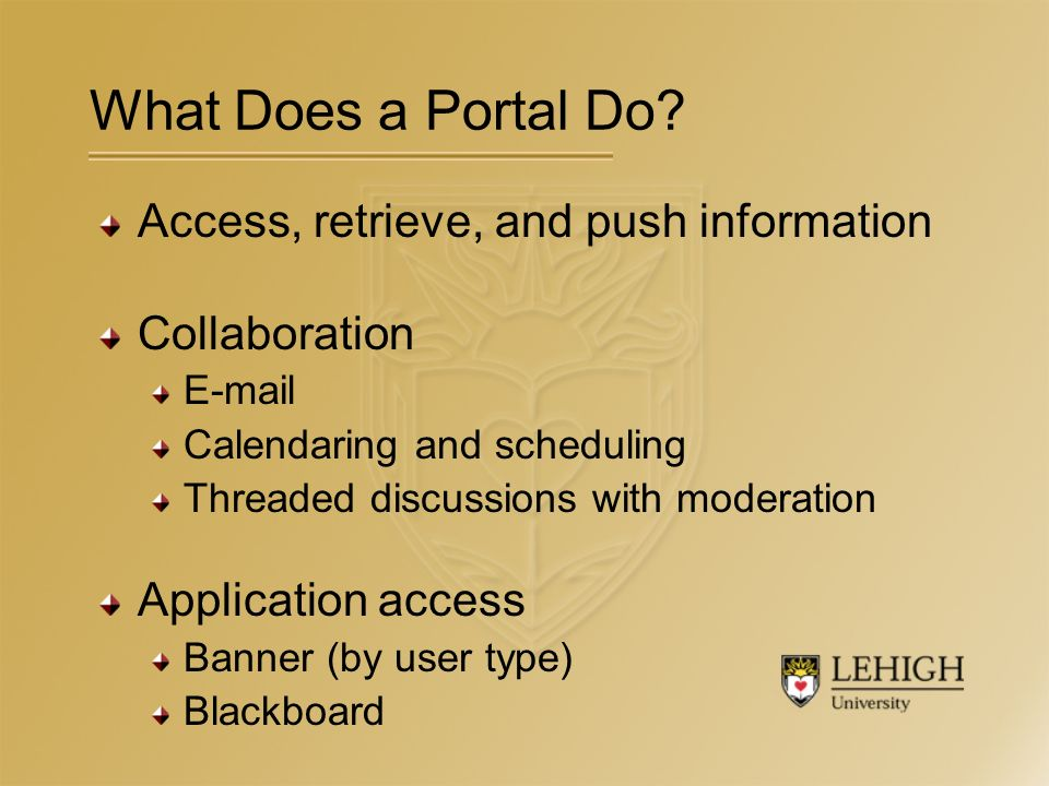 Access, retrieve, and push information Collaboration E-mail Calendaring and scheduling Threaded discussions with moderation Application access Banner (by user type) Blackboard What Does a Portal Do