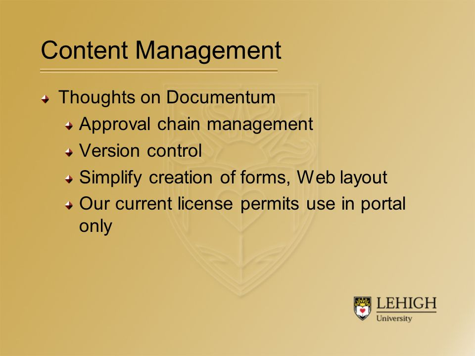 Content Management Thoughts on Documentum Approval chain management Version control Simplify creation of forms, Web layout Our current license permits use in portal only