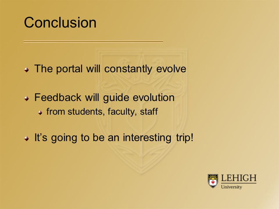 Conclusion The portal will constantly evolve Feedback will guide evolution from students, faculty, staff Its going to be an interesting trip!
