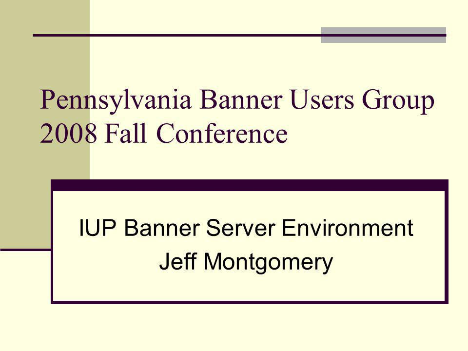 Pennsylvania Banner Users Group 2008 Fall Conference IUP Banner Server Environment Jeff Montgomery