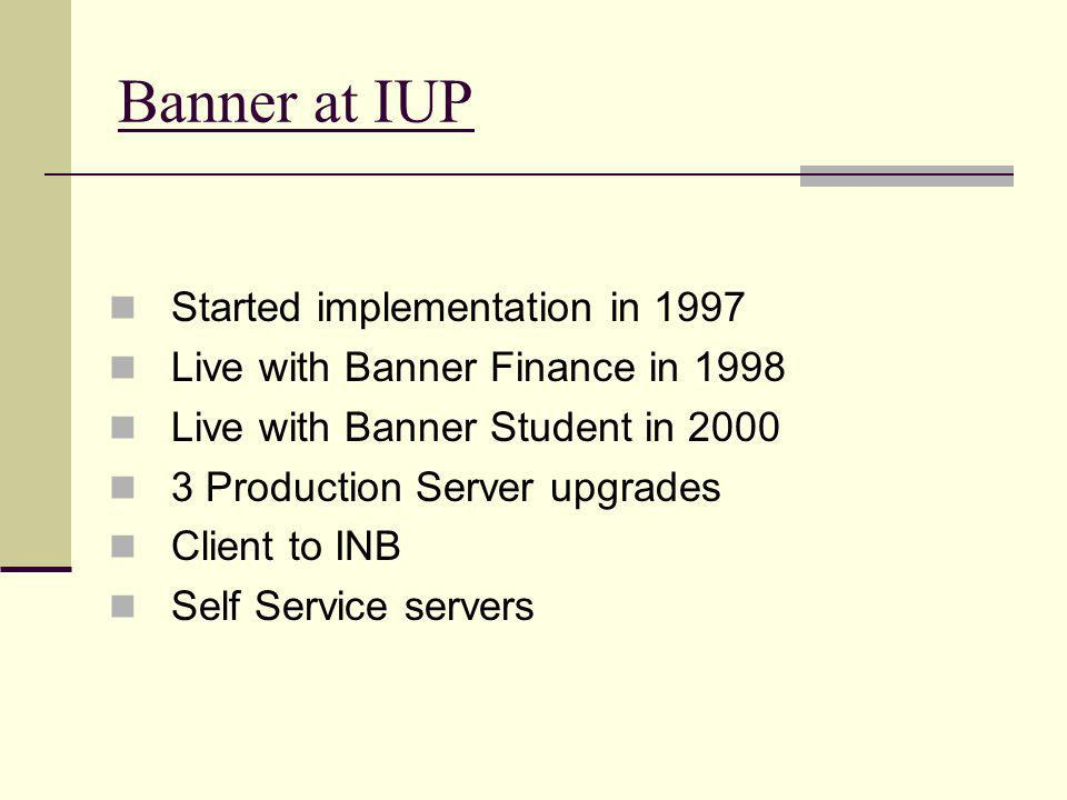 Banner at IUP Started implementation in 1997 Live with Banner Finance in 1998 Live with Banner Student in 2000 3 Production Server upgrades Client to INB Self Service servers