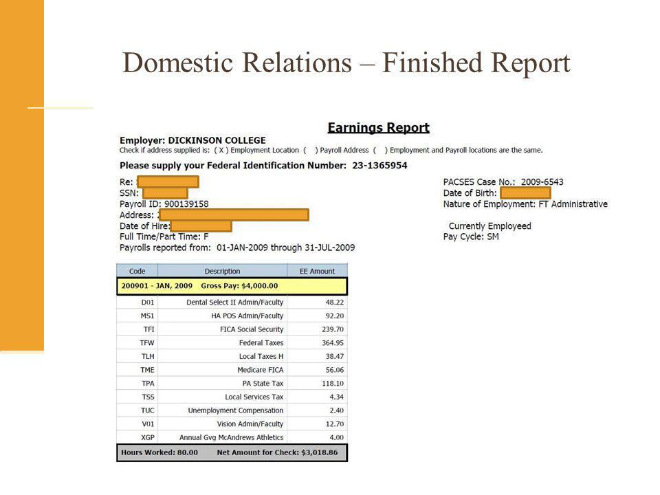 Domestic Relations Earnings Report SQL Extract SPRIDEN SPRADDR SPBPERS PEBEMPL PHRHIST NBRJOBS (or ODSMGR_PAYROLL_EMPLOYEE_POSITION) PHREARN (or ODSMGR_DC_PEARNHX) PHRDEDN (or ODSMGR_PAYROLL_DEDUCTION) Formatted using COGNOS (could use any reporting tool)