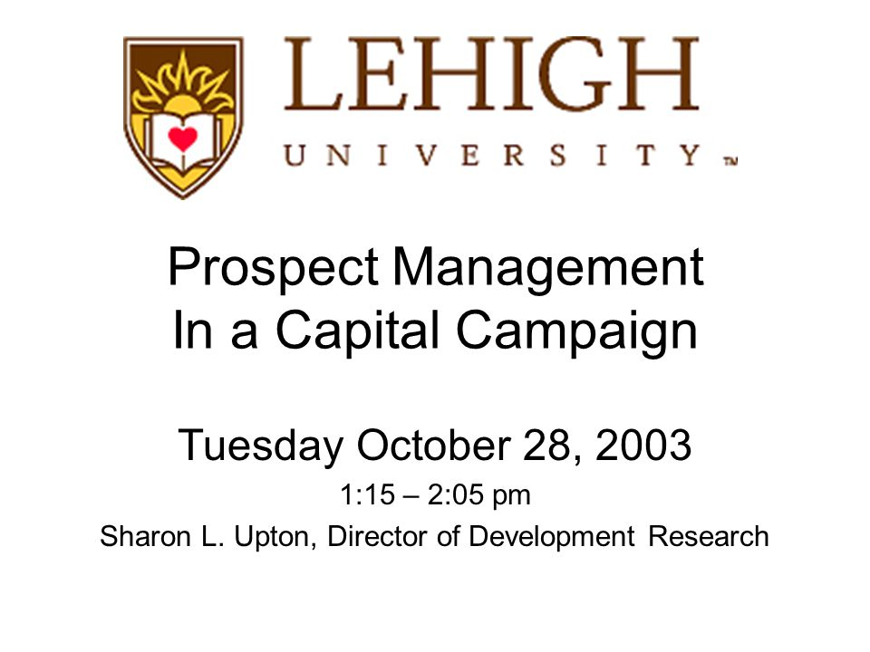 Prospect Management In a Capital Campaign Tuesday October 28, 2003 1:15 – 2:05 pm Sharon L.