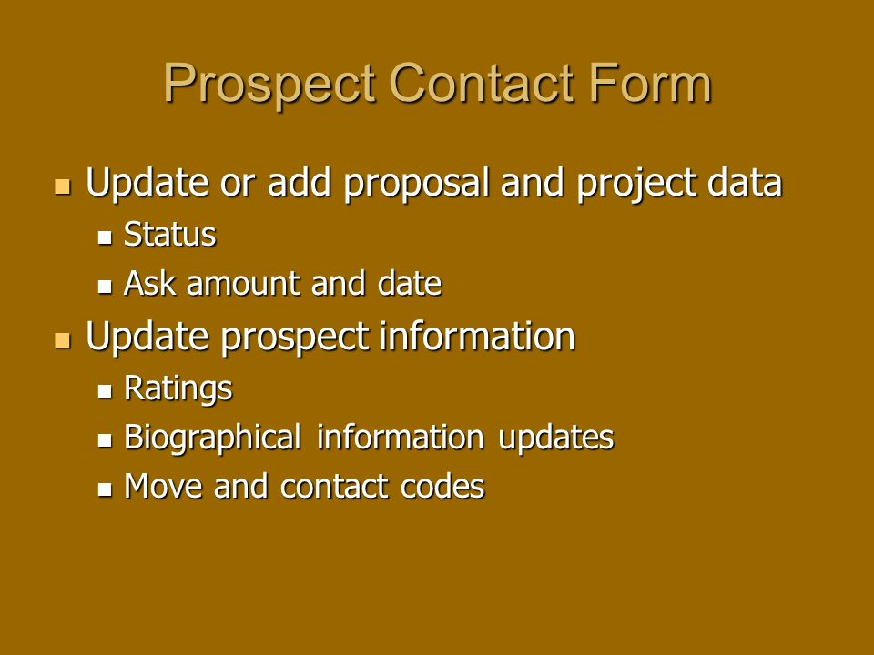 Prospect Contact Form Update or add proposal and project data Update or add proposal and project data Status Status Ask amount and date Ask amount and date Update prospect information Update prospect information Ratings Ratings Biographical information updates Biographical information updates Move and contact codes Move and contact codes