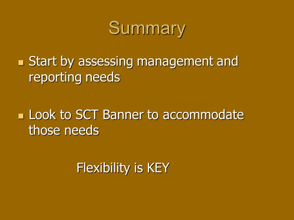 Summary Start by assessing management and reporting needs Start by assessing management and reporting needs Look to SCT Banner to accommodate those needs Look to SCT Banner to accommodate those needs Flexibility is KEY