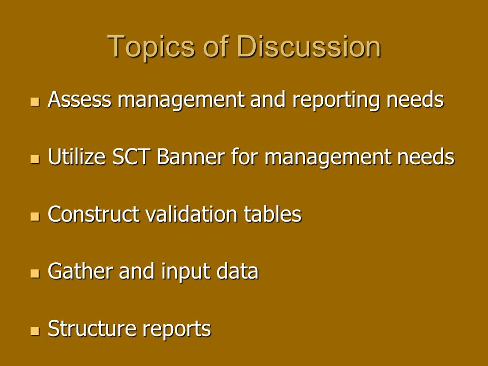Topics of Discussion Assess management and reporting needs Assess management and reporting needs Utilize SCT Banner for management needs Utilize SCT Banner for management needs Construct validation tables Construct validation tables Gather and input data Gather and input data Structure reports Structure reports
