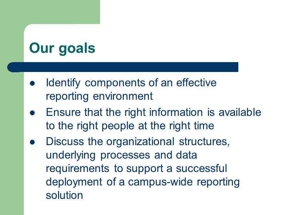 Our goals Identify components of an effective reporting environment Ensure that the right information is available to the right people at the right time Discuss the organizational structures, underlying processes and data requirements to support a successful deployment of a campus-wide reporting solution