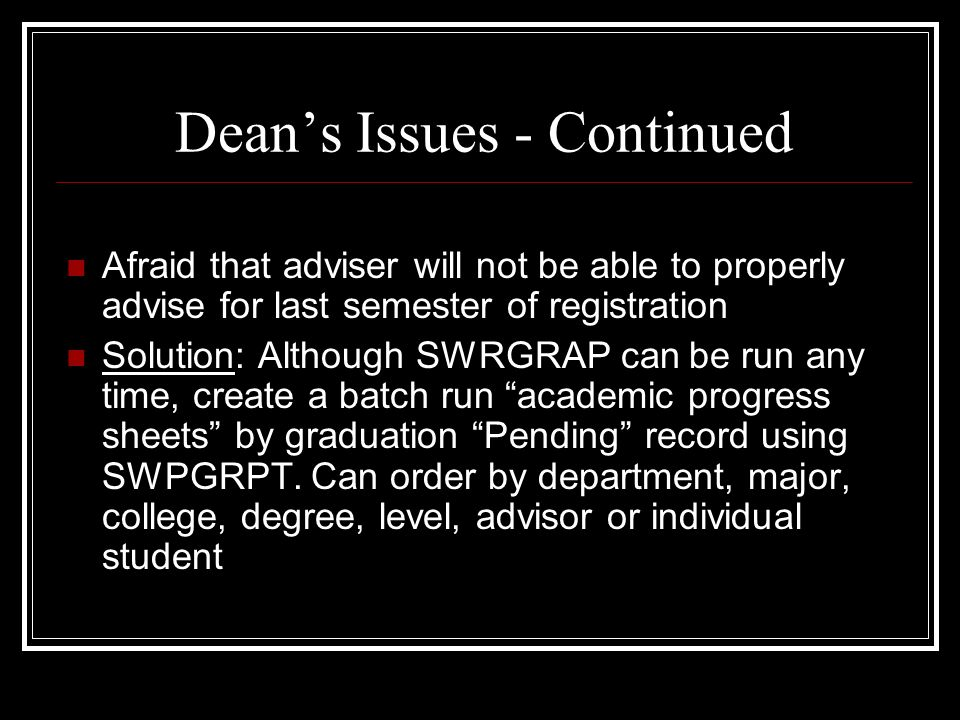Deans Issues - Continued Afraid that adviser will not be able to properly advise for last semester of registration Solution: Although SWRGRAP can be run any time, create a batch run academic progress sheets by graduation Pending record using SWPGRPT.