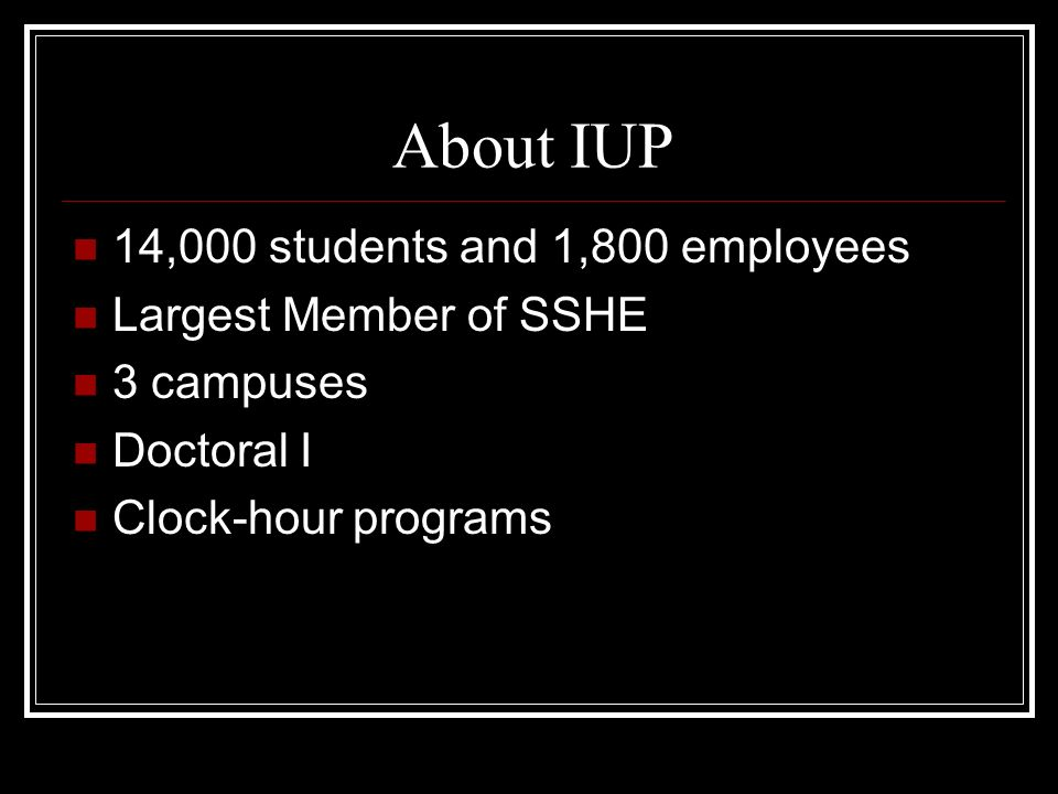 About IUP 14,000 students and 1,800 employees Largest Member of SSHE 3 campuses Doctoral I Clock-hour programs
