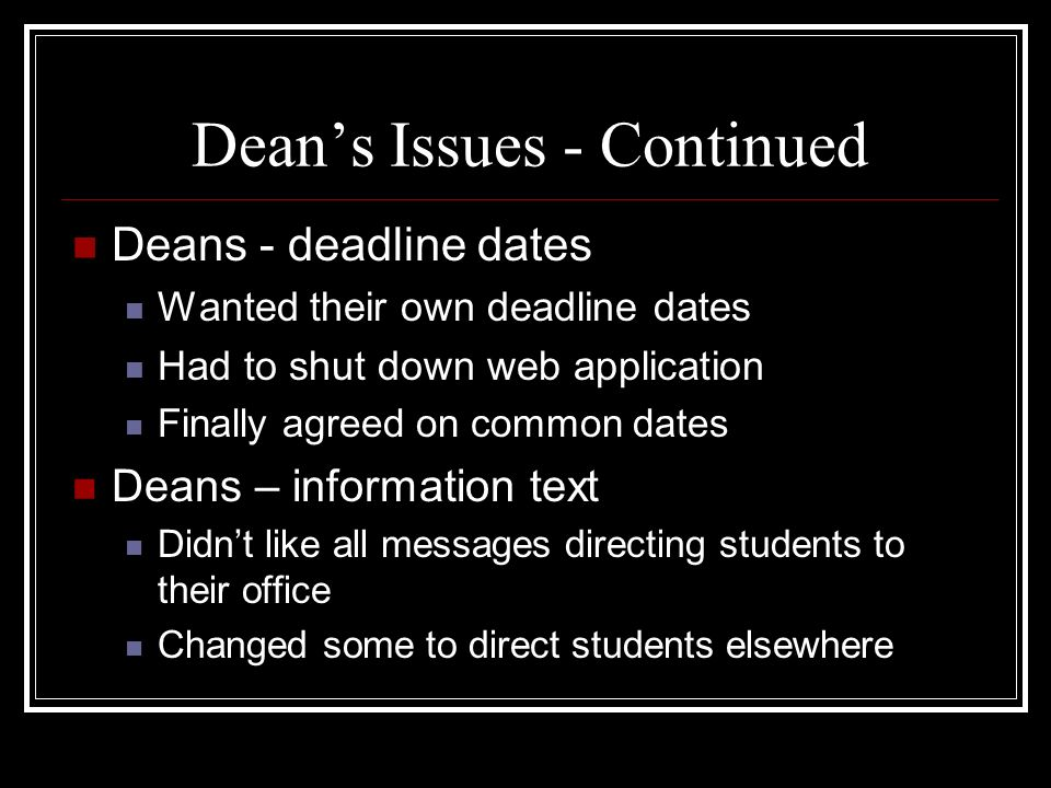 Deans Issues - Continued Deans - deadline dates Wanted their own deadline dates Had to shut down web application Finally agreed on common dates Deans – information text Didnt like all messages directing students to their office Changed some to direct students elsewhere