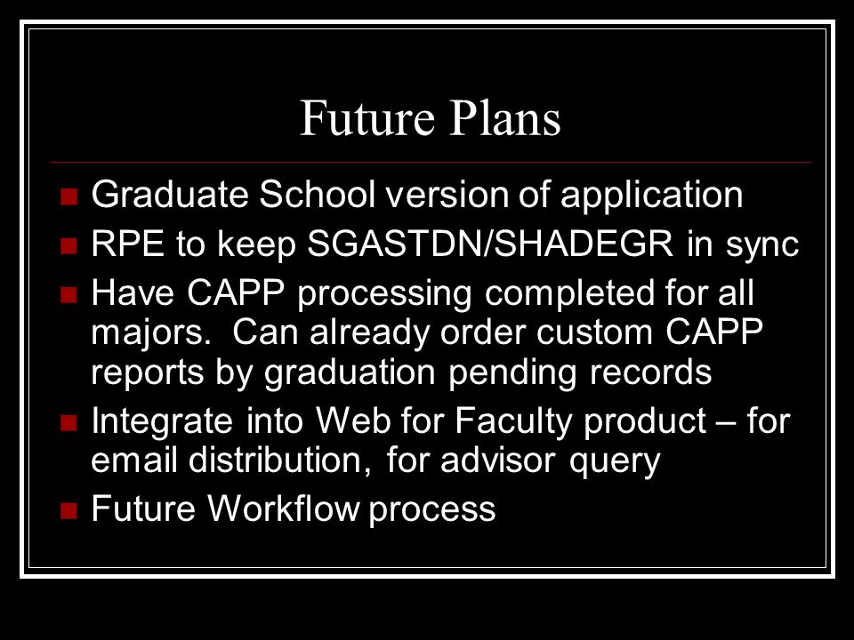 Future Plans Graduate School version of application RPE to keep SGASTDN/SHADEGR in sync Have CAPP processing completed for all majors.