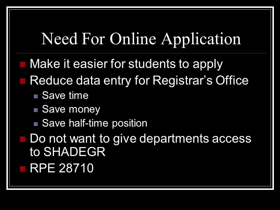 Need For Online Application Make it easier for students to apply Reduce data entry for Registrars Office Save time Save money Save half-time position Do not want to give departments access to SHADEGR RPE 28710