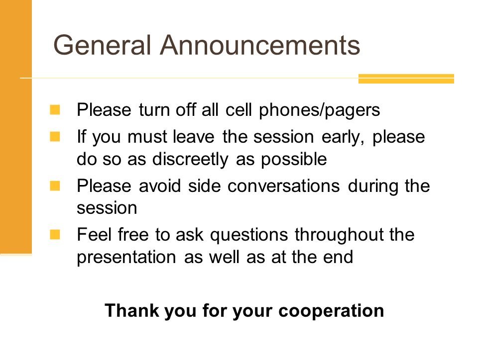 General Announcements Please turn off all cell phones/pagers If you must leave the session early, please do so as discreetly as possible Please avoid side conversations during the session Feel free to ask questions throughout the presentation as well as at the end Thank you for your cooperation