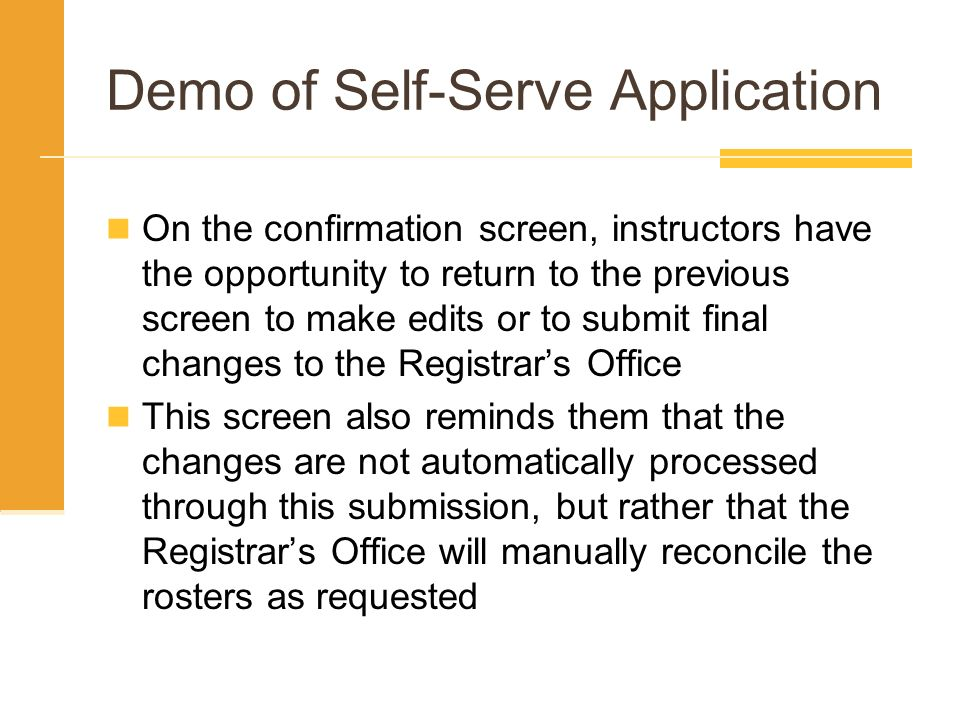 Demo of Self-Serve Application On the confirmation screen, instructors have the opportunity to return to the previous screen to make edits or to submit final changes to the Registrars Office This screen also reminds them that the changes are not automatically processed through this submission, but rather that the Registrars Office will manually reconcile the rosters as requested
