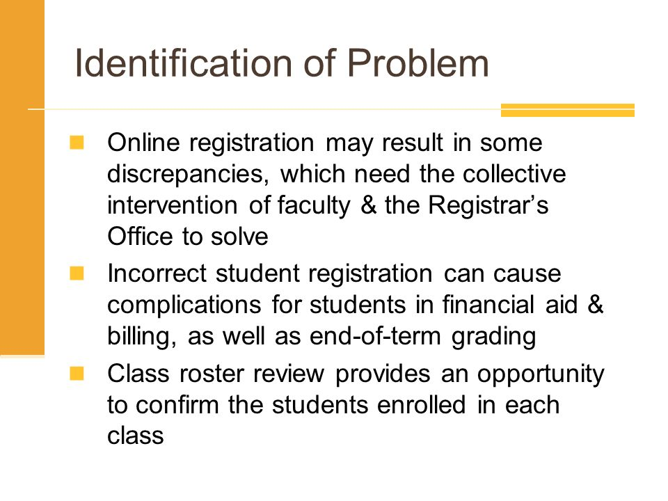 Identification of Problem Online registration may result in some discrepancies, which need the collective intervention of faculty & the Registrars Office to solve Incorrect student registration can cause complications for students in financial aid & billing, as well as end-of-term grading Class roster review provides an opportunity to confirm the students enrolled in each class