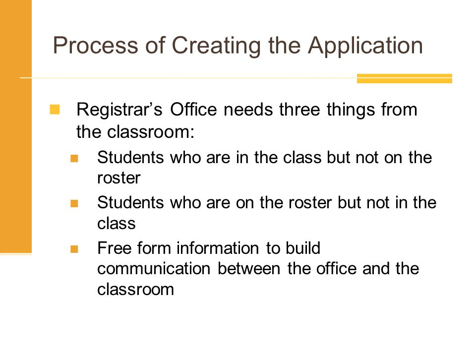Process of Creating the Application Registrars Office needs three things from the classroom: Students who are in the class but not on the roster Students who are on the roster but not in the class Free form information to build communication between the office and the classroom