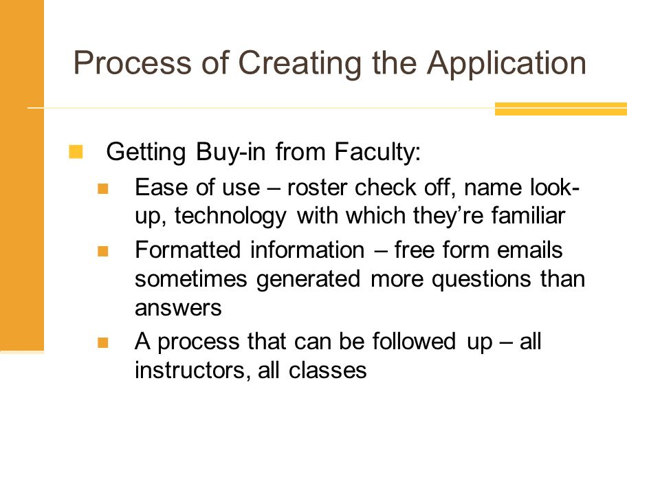 Process of Creating the Application Getting Buy-in from Faculty: Ease of use – roster check off, name look- up, technology with which theyre familiar Formatted information – free form emails sometimes generated more questions than answers A process that can be followed up – all instructors, all classes