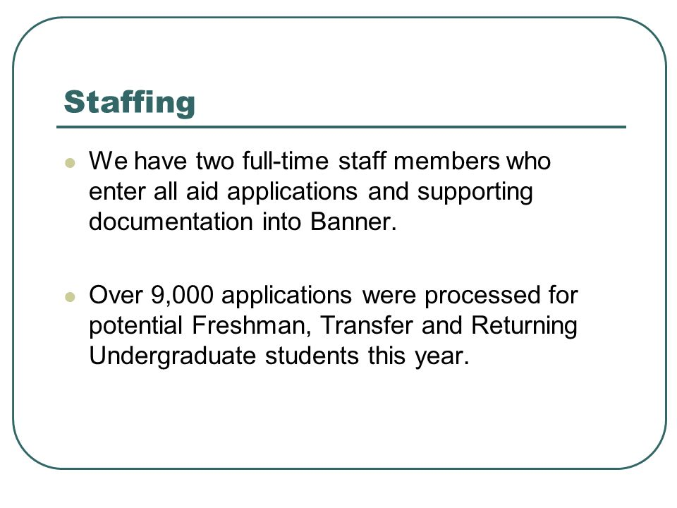 Staffing We have two full-time staff members who enter all aid applications and supporting documentation into Banner.