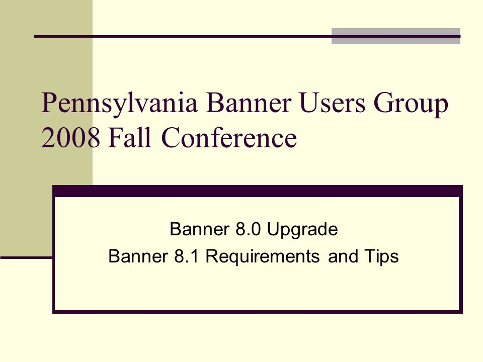 Pennsylvania Banner Users Group 2008 Fall Conference Banner 8.0 Upgrade Banner 8.1 Requirements and Tips