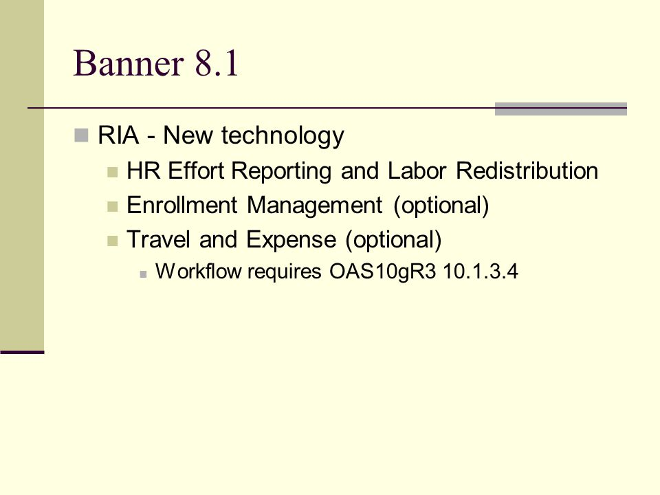 Banner 8.1 RIA - New technology HR Effort Reporting and Labor Redistribution Enrollment Management (optional) Travel and Expense (optional) Workflow requires OAS10gR3 10.1.3.4