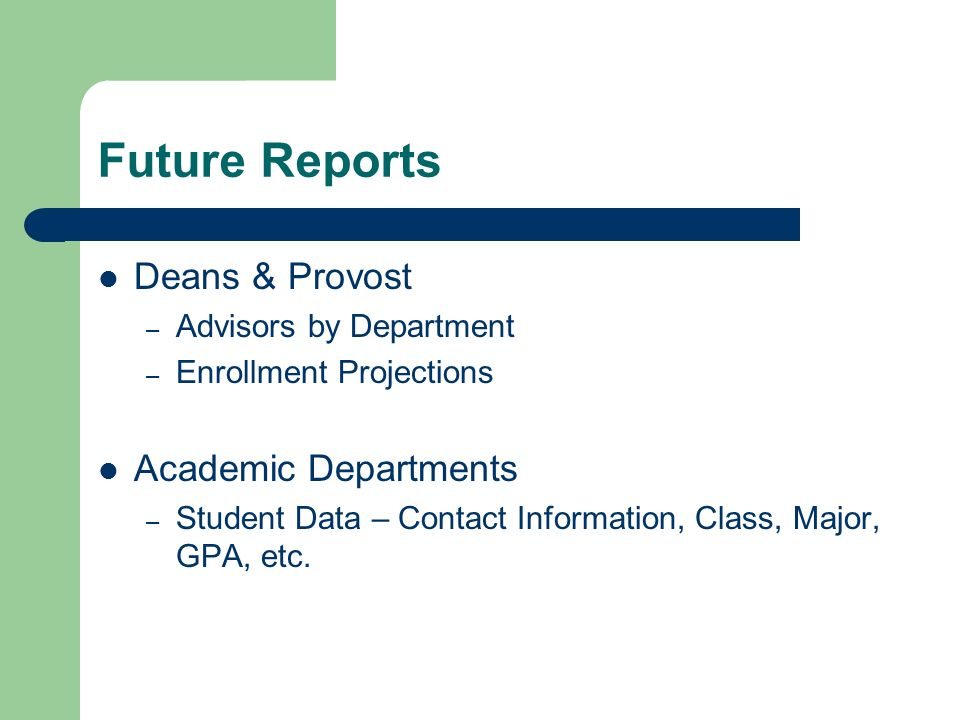 Future Reports Deans & Provost – Advisors by Department – Enrollment Projections Academic Departments – Student Data – Contact Information, Class, Major, GPA, etc.