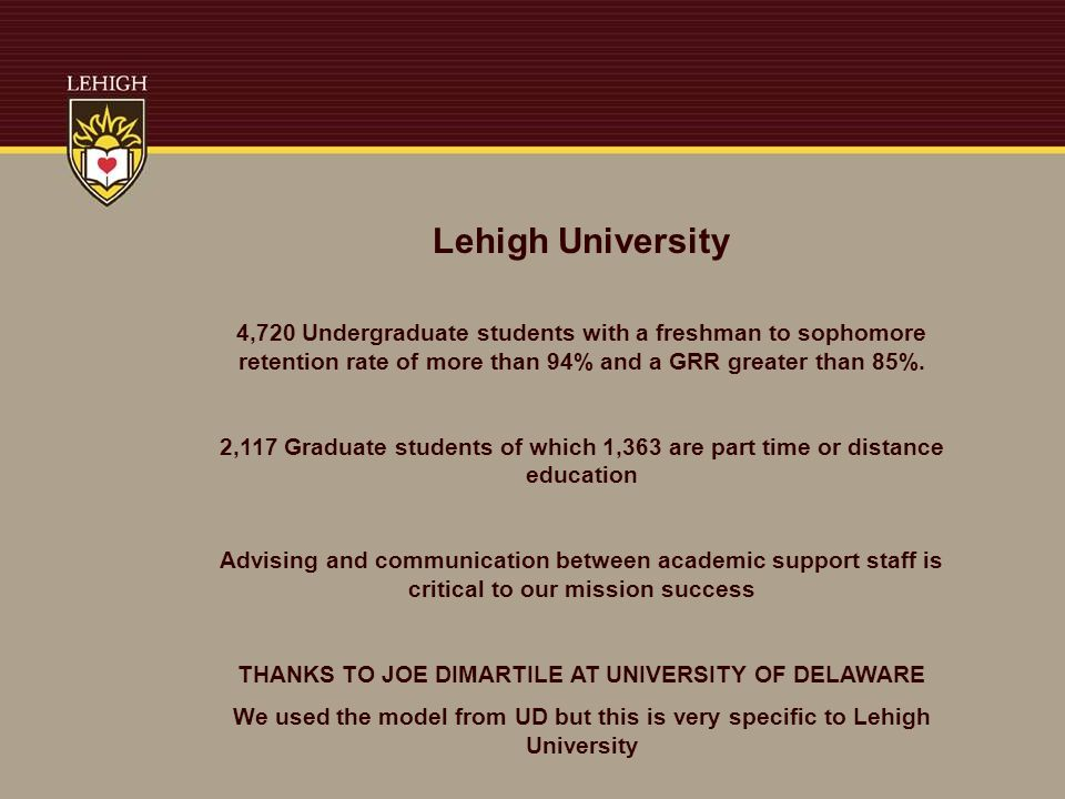 Lehigh University 4,720 Undergraduate students with a freshman to sophomore retention rate of more than 94% and a GRR greater than 85%.