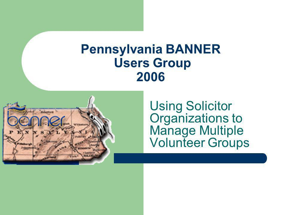 Pennsylvania BANNER Users Group 2006 Using Solicitor Organizations to Manage Multiple Volunteer Groups