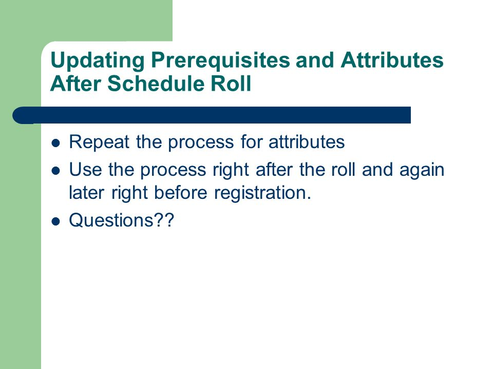 Updating Prerequisites and Attributes After Schedule Roll Repeat the process for attributes Use the process right after the roll and again later right before registration.
