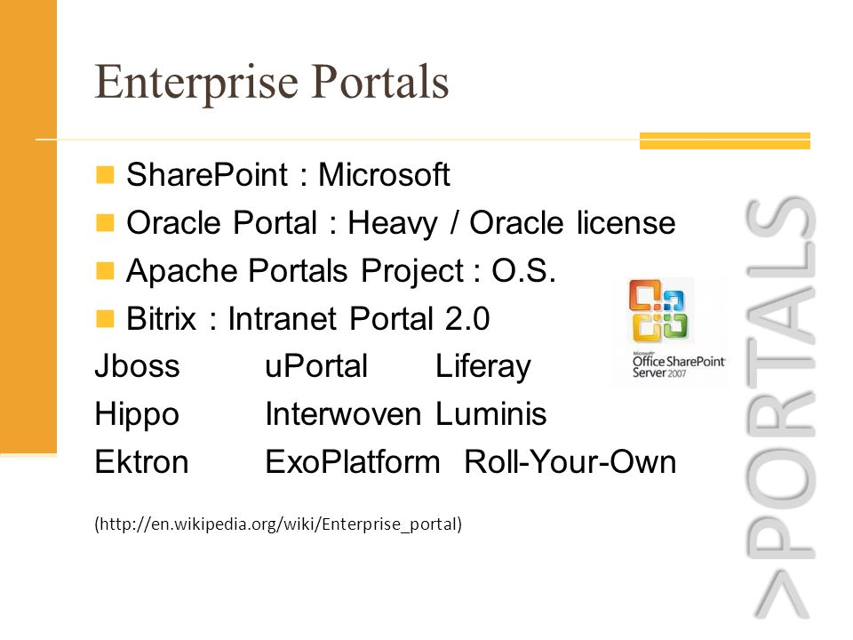 Enterprise Portals SharePoint : Microsoft Oracle Portal : Heavy / Oracle license Apache Portals Project : O.S.