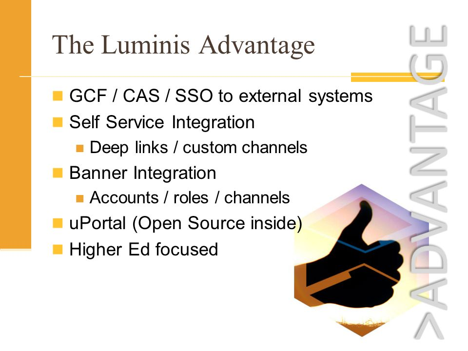 The Luminis Advantage GCF / CAS / SSO to external systems Self Service Integration Deep links / custom channels Banner Integration Accounts / roles / channels uPortal (Open Source inside) Higher Ed focused