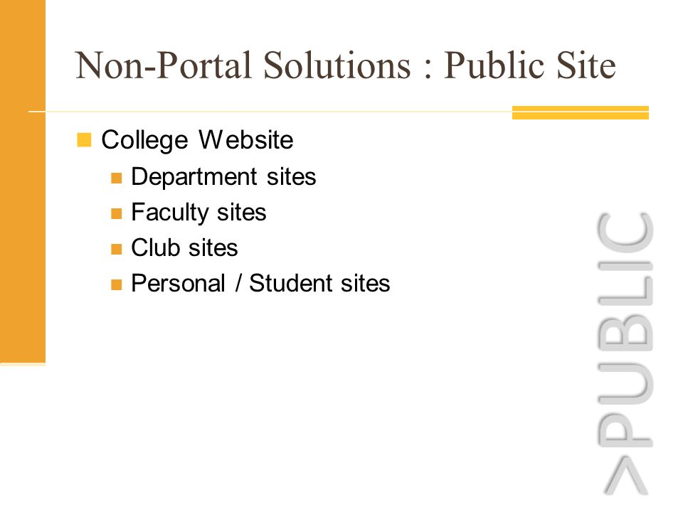 Non-Portal Solutions : Public Site College Website Department sites Faculty sites Club sites Personal / Student sites