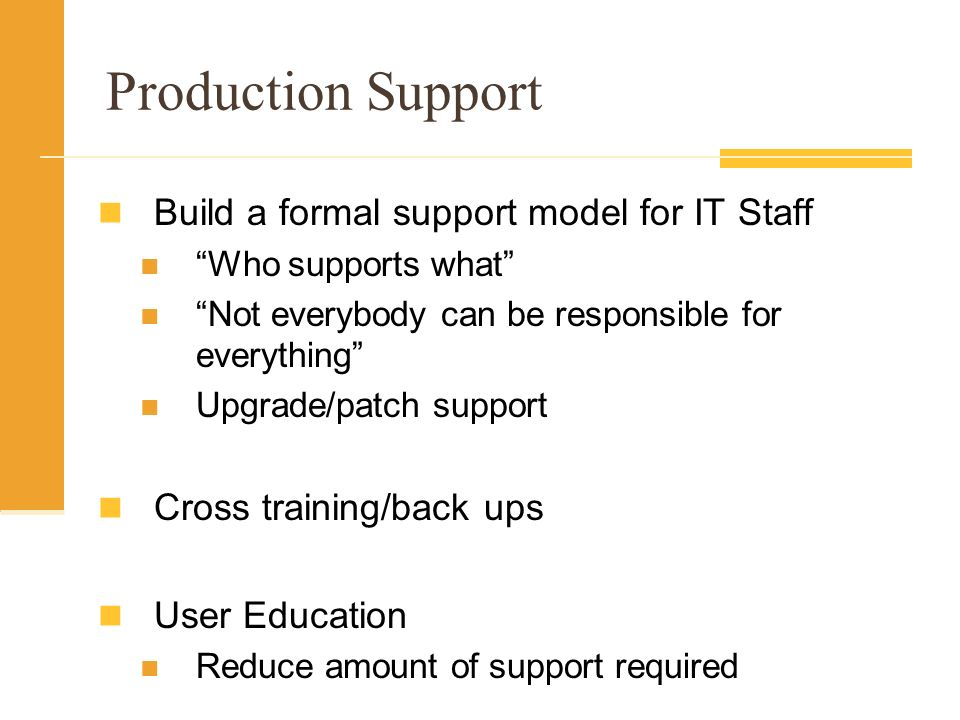 Production Support Build a formal support model for IT Staff Who supports what Not everybody can be responsible for everything Upgrade/patch support Cross training/back ups User Education Reduce amount of support required