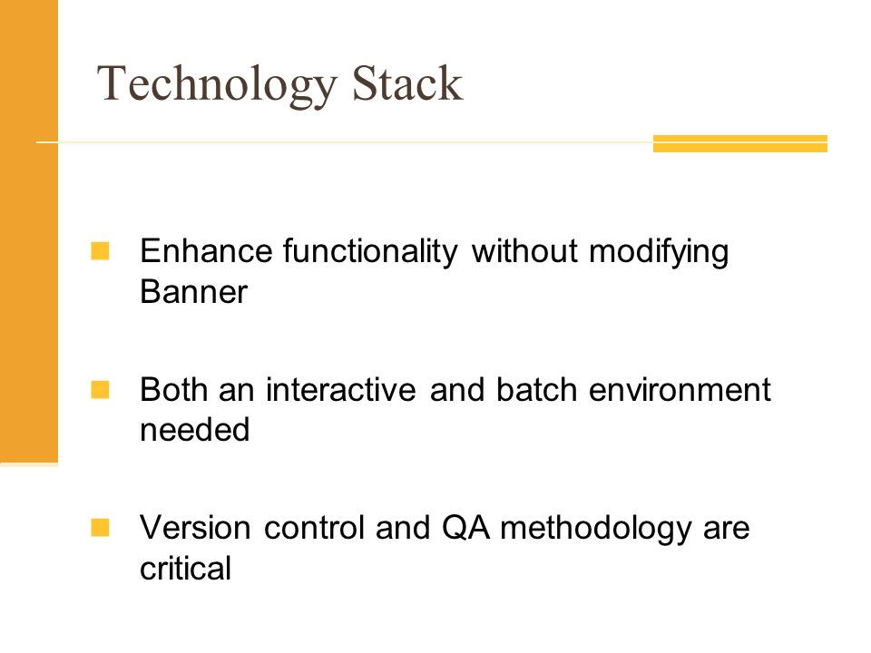 Technology Stack Enhance functionality without modifying Banner Both an interactive and batch environment needed Version control and QA methodology are critical
